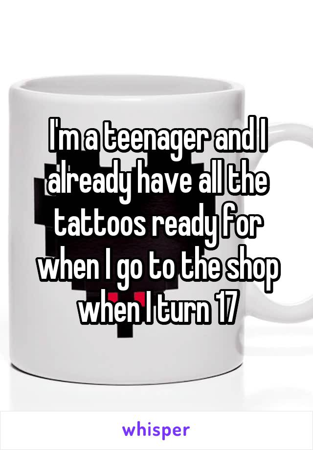 I'm a teenager and I already have all the tattoos ready for when I go to the shop when I turn 17
