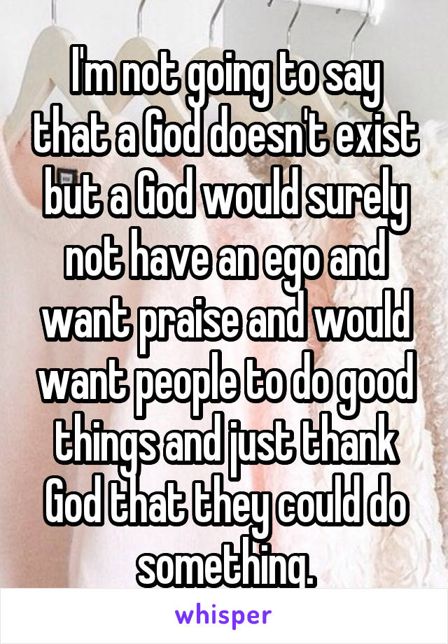 I'm not going to say that a God doesn't exist but a God would surely not have an ego and want praise and would want people to do good things and just thank God that they could do something.