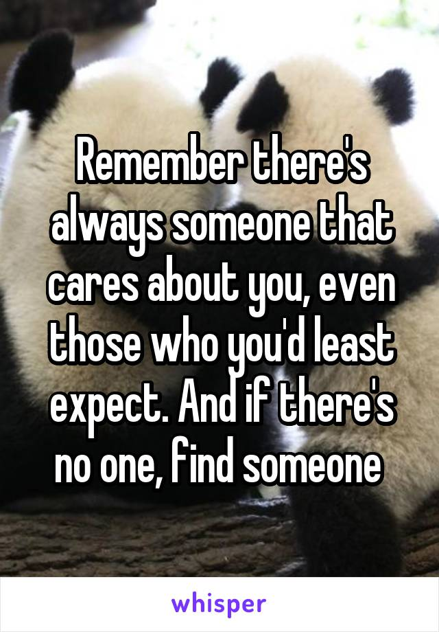 Remember there's always someone that cares about you, even those who you'd least expect. And if there's no one, find someone