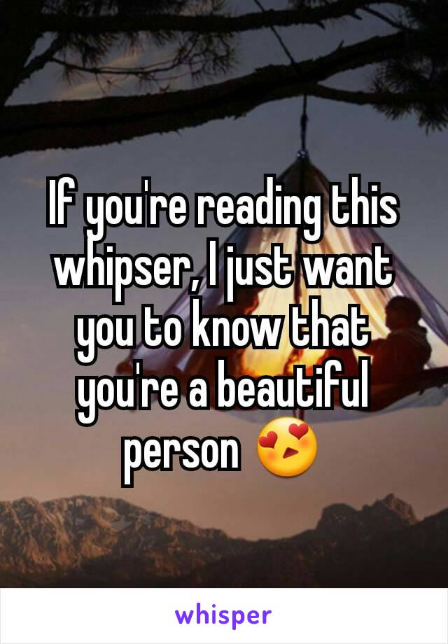 If you're reading this whipser, I just want you to know that you're a beautiful person 😍