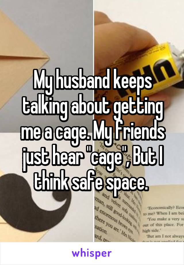"My husband keeps talking about getting me a cage. My friends just hear ""cage"", But I think safe space."