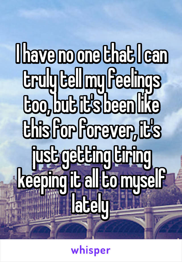 I have no one that I can truly tell my feelings too, but it's been like this for forever, it's just getting tiring keeping it all to myself lately