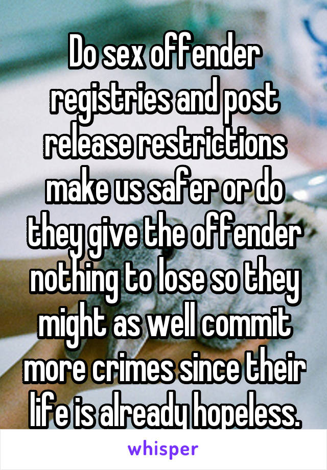 Do sex offender registries and post release restrictions make us safer or do they give the offender nothing to lose so they might as well commit more crimes since their life is already hopeless.