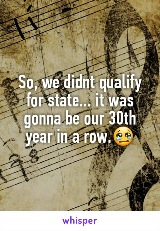 So, we didnt qualify for state... it was gonna be our 30th year in a row.😢