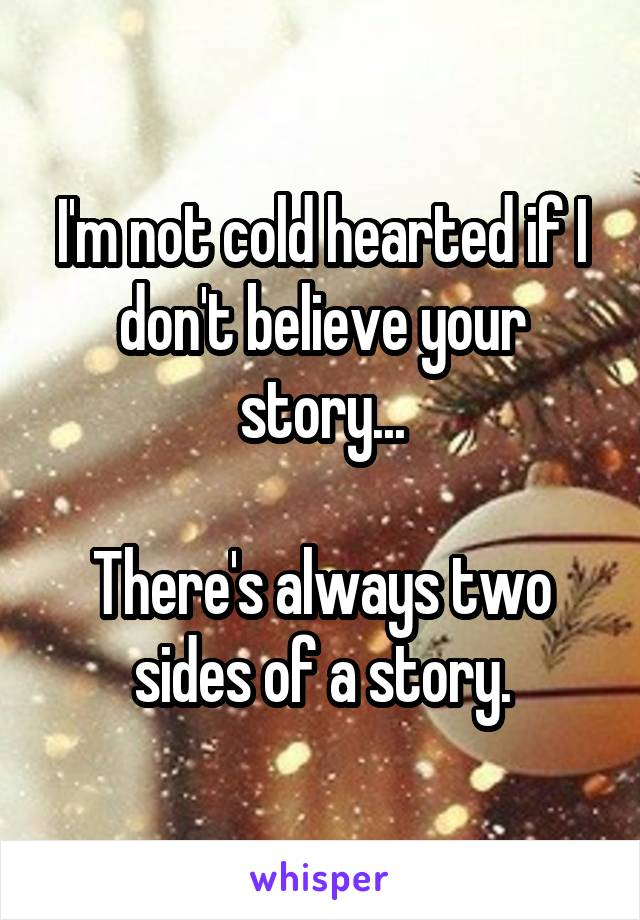 I'm not cold hearted if I don't believe your story...  There's always two sides of a story.
