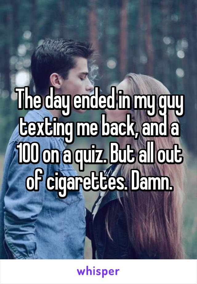 The day ended in my guy texting me back, and a 100 on a quiz. But all out of cigarettes. Damn.