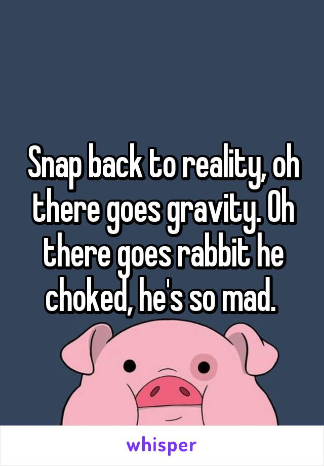 Snap back to reality, oh there goes gravity. Oh there goes rabbit he choked, he's so mad.
