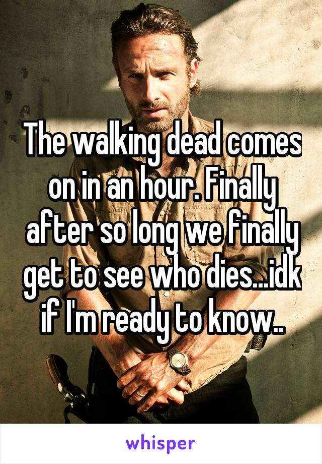 The walking dead comes on in an hour. Finally after so long we finally get to see who dies...idk if I'm ready to know..