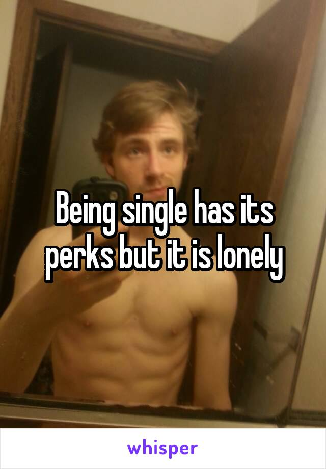 Being single has its perks but it is lonely