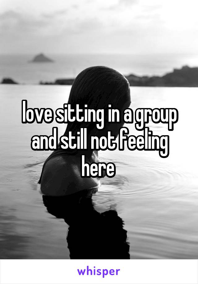 love sitting in a group and still not feeling here