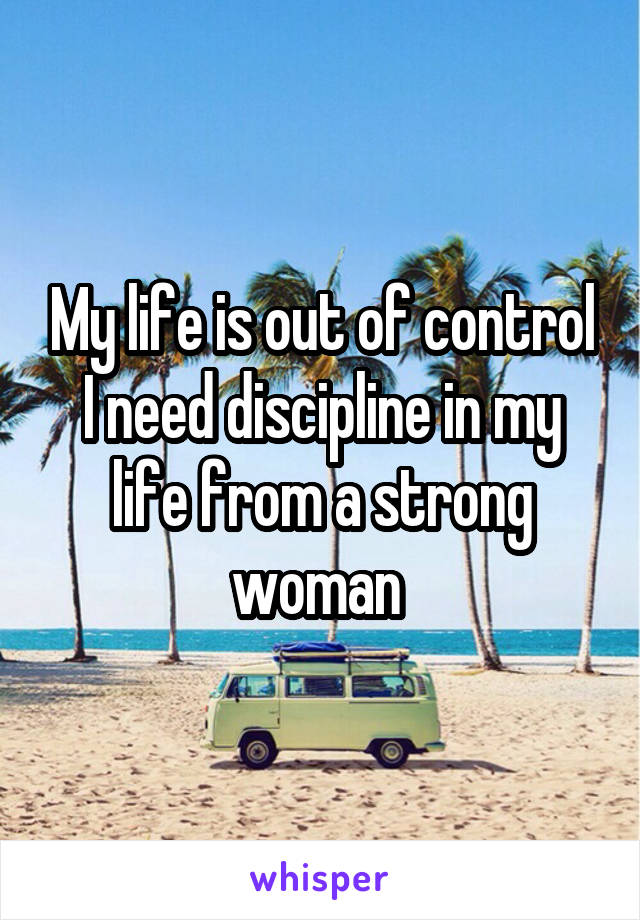 My life is out of control I need discipline in my life from a strong woman