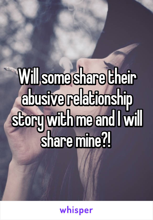 Will some share their abusive relationship story with me and I will share mine?!