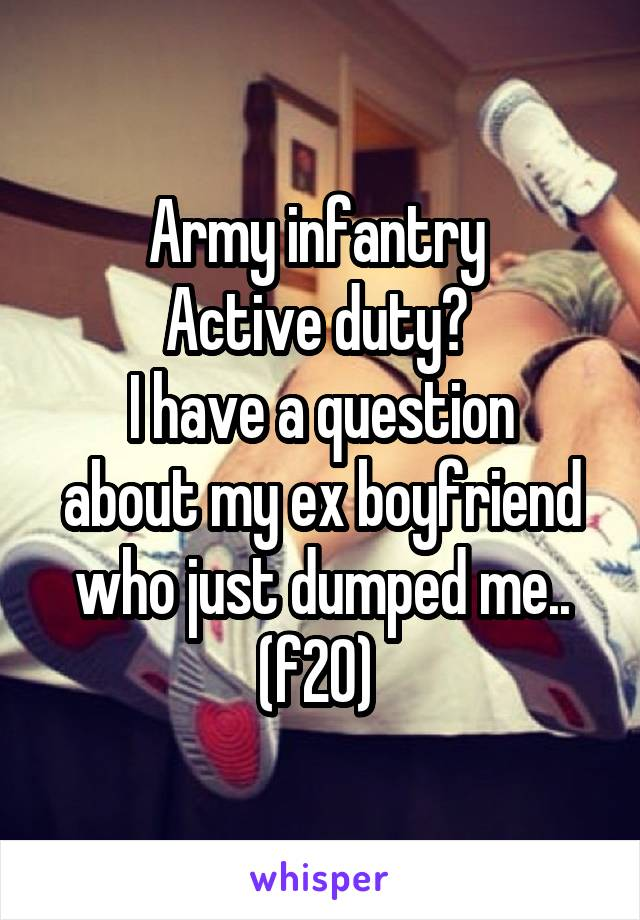 Army infantry  Active duty?  I have a question about my ex boyfriend who just dumped me.. (f20)