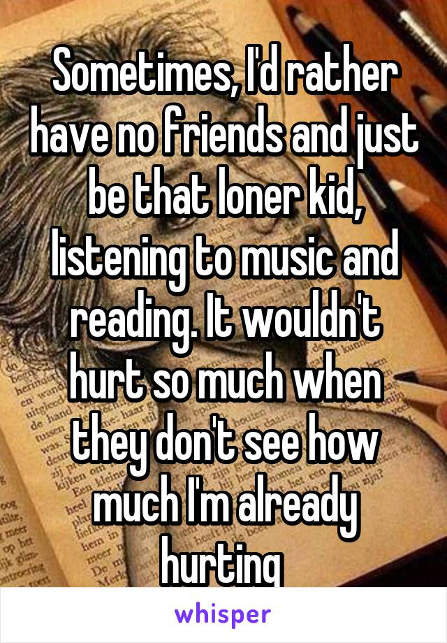 Sometimes, I'd rather have no friends and just be that loner kid, listening to music and reading. It wouldn't hurt so much when they don't see how much I'm already hurting