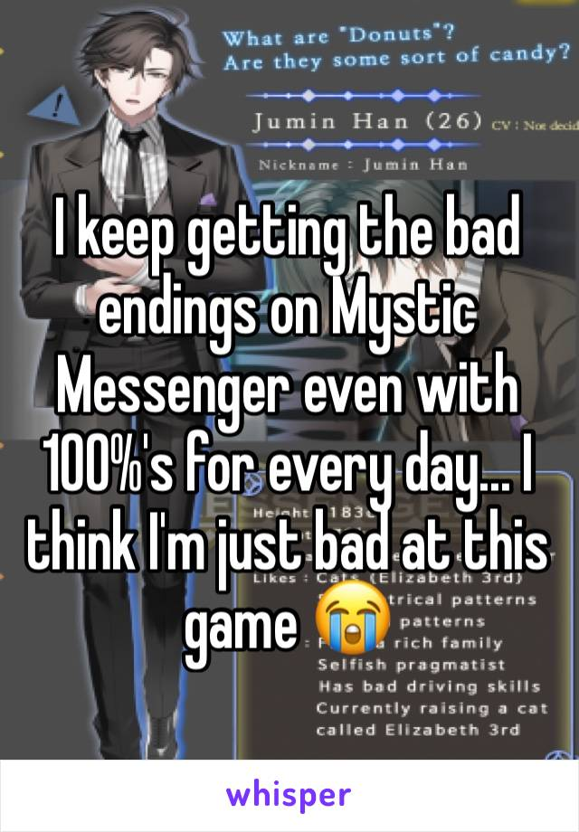 I keep getting the bad endings on Mystic Messenger even with 100%'s for every day... I think I'm just bad at this game 😭