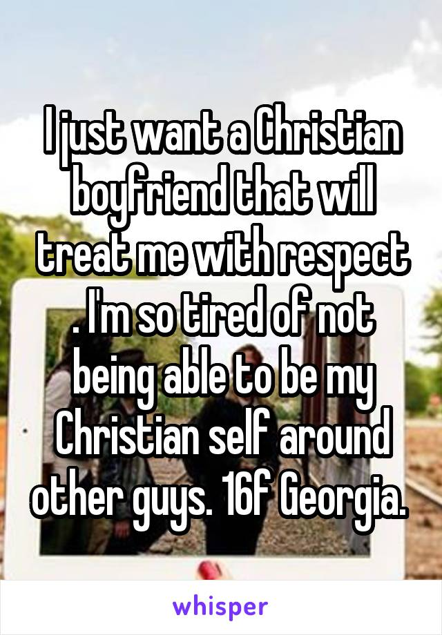 I just want a Christian boyfriend that will treat me with respect . I'm so tired of not being able to be my Christian self around other guys. 16f Georgia.