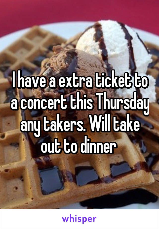 I have a extra ticket to a concert this Thursday any takers. Will take out to dinner