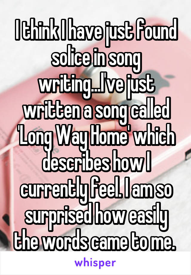 I think I have just found solice in song writing...I've just written a song called 'Long Way Home' which describes how I currently feel. I am so surprised how easily the words came to me.