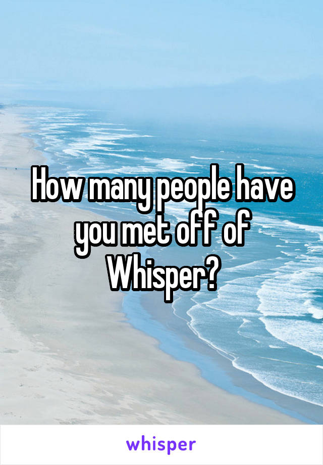 How many people have you met off of Whisper?