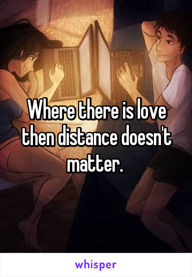 Where there is love then distance doesn't matter.