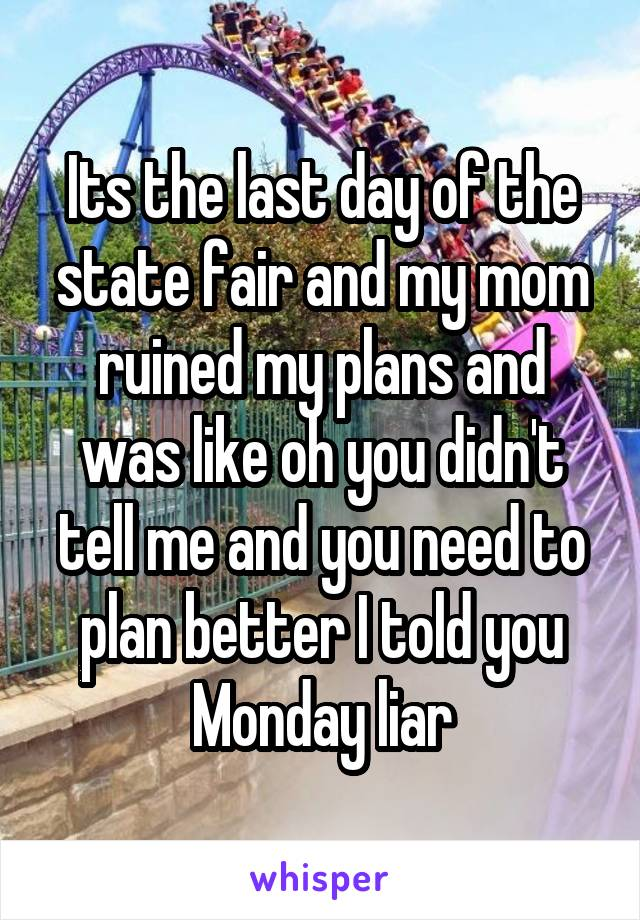 Its the last day of the state fair and my mom ruined my plans and was like oh you didn't tell me and you need to plan better I told you Monday liar