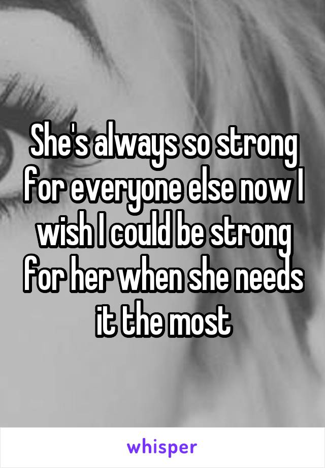 She's always so strong for everyone else now I wish I could be strong for her when she needs it the most