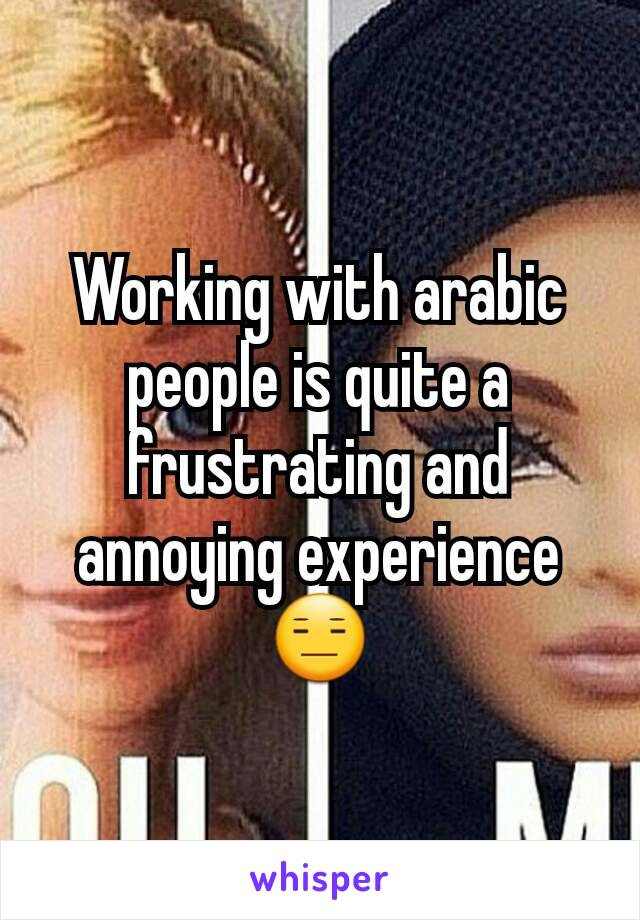 Working with arabic people is quite a frustrating and annoying experience😑