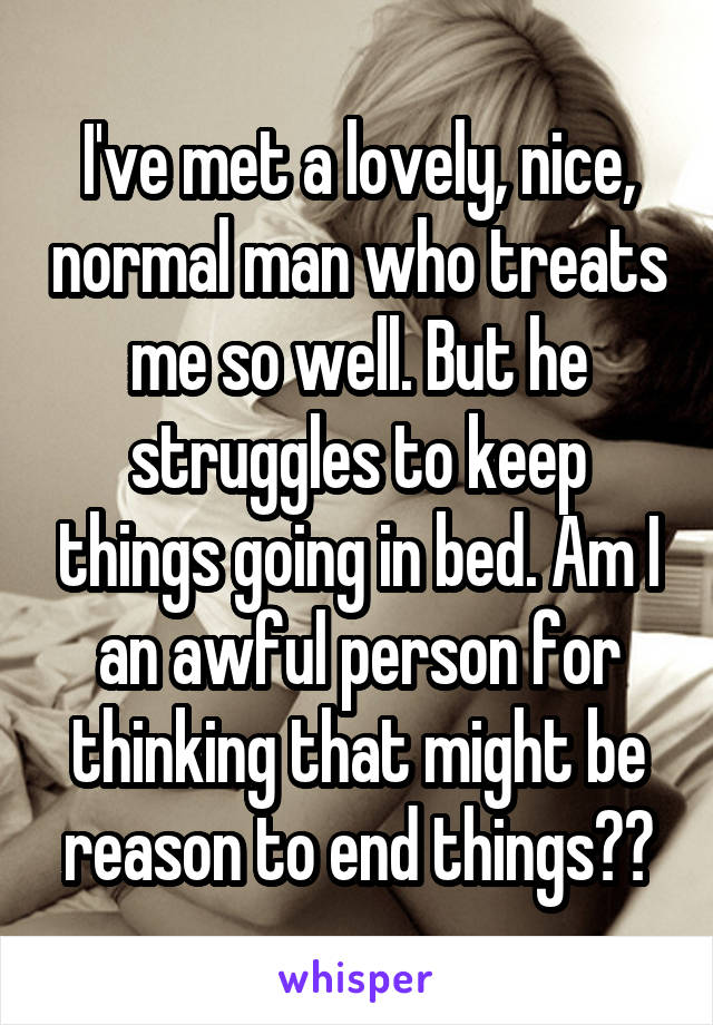 I've met a lovely, nice, normal man who treats me so well. But he struggles to keep things going in bed. Am I an awful person for thinking that might be reason to end things??