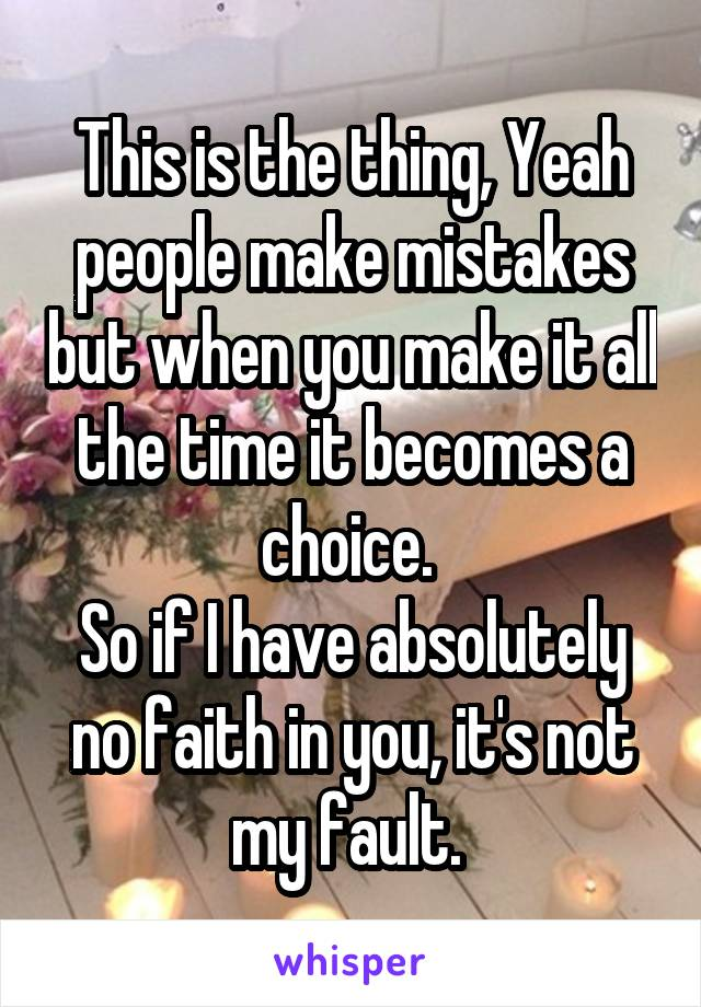 This is the thing, Yeah people make mistakes but when you make it all the time it becomes a choice.  So if I have absolutely no faith in you, it's not my fault.