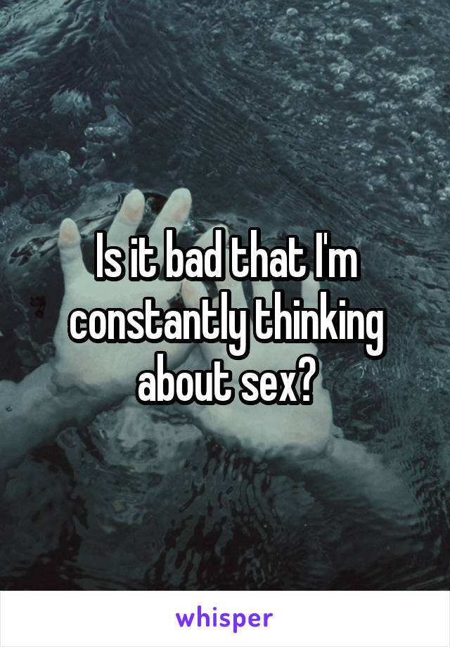 Is it bad that I'm constantly thinking about sex?