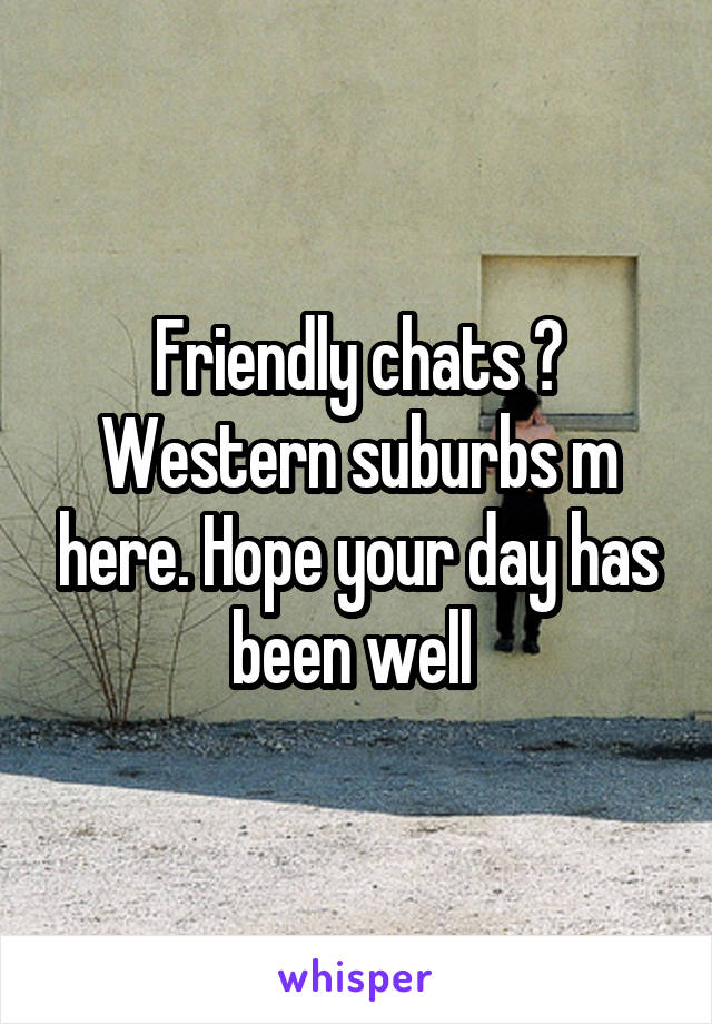 Friendly chats ? Western suburbs m here. Hope your day has been well