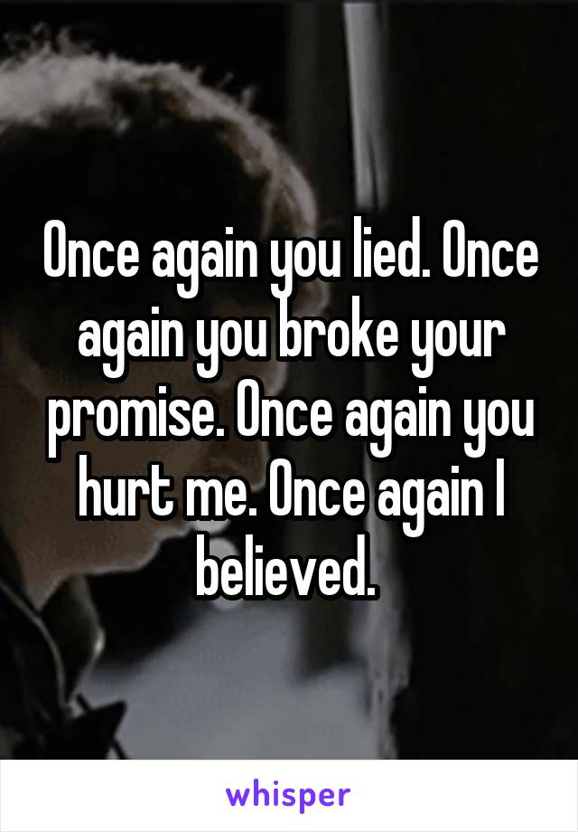 Once again you lied. Once again you broke your promise. Once again you hurt me. Once again I believed.