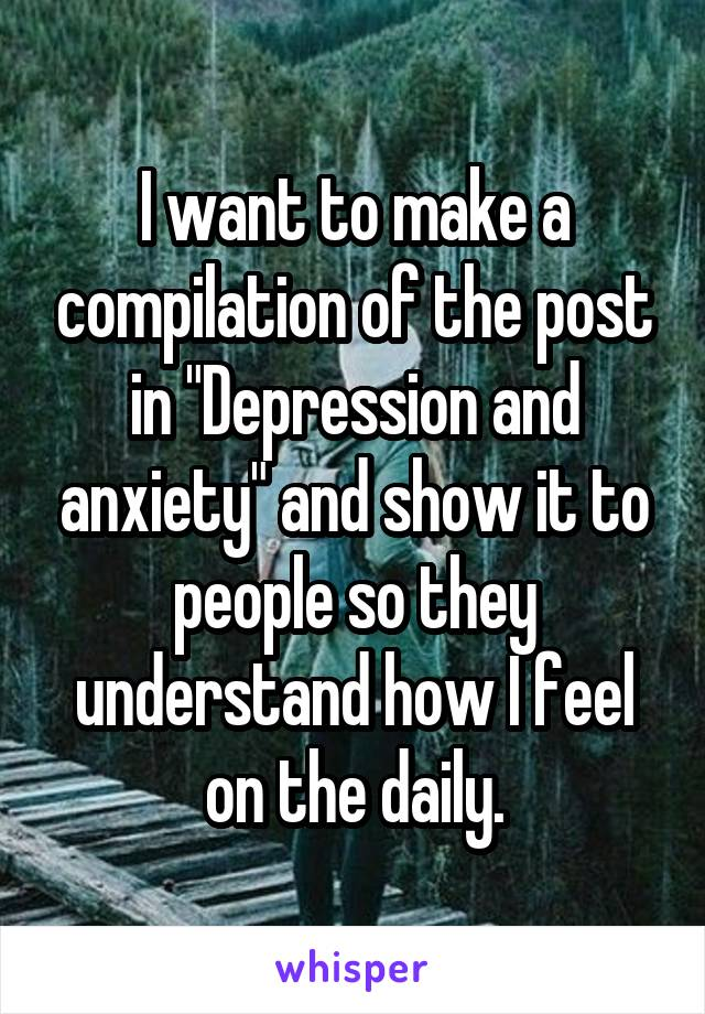 "I want to make a compilation of the post in ""Depression and anxiety"" and show it to people so they understand how I feel on the daily."
