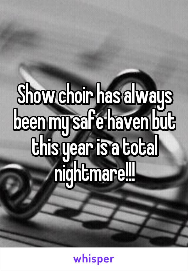 Show choir has always been my safe haven but this year is a total nightmare!!!