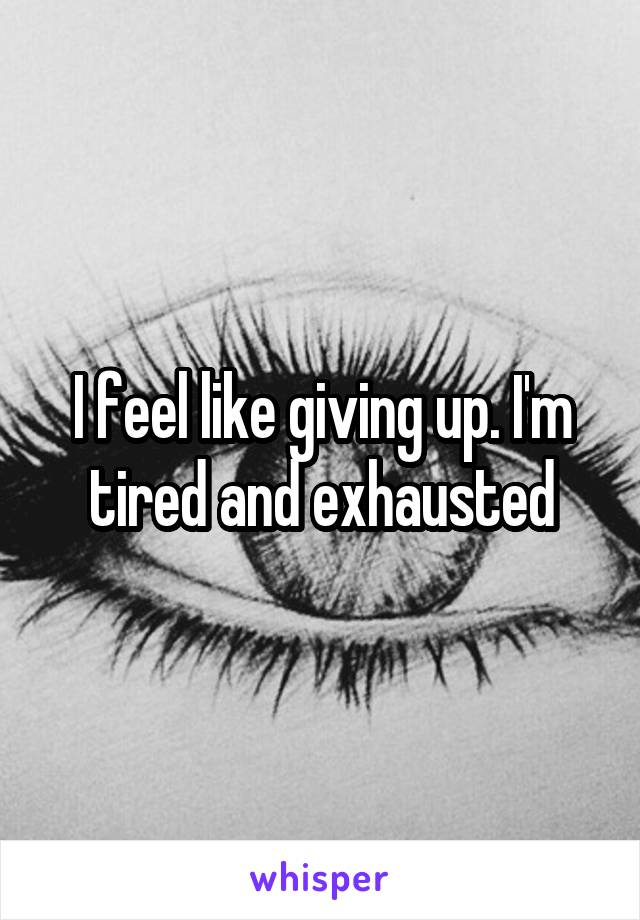 I feel like giving up. I'm tired and exhausted