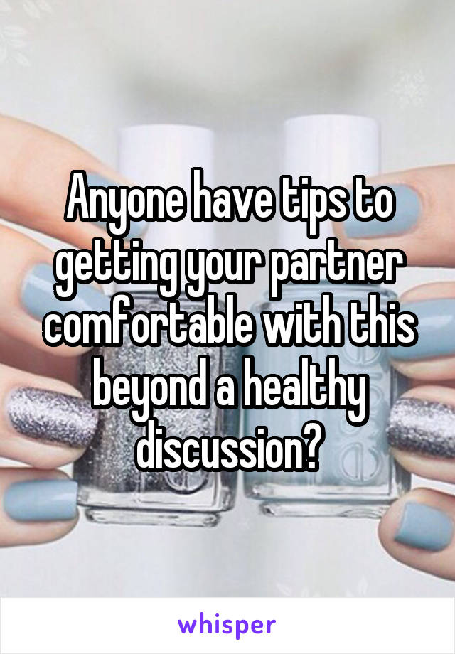 Anyone have tips to getting your partner comfortable with this beyond a healthy discussion?