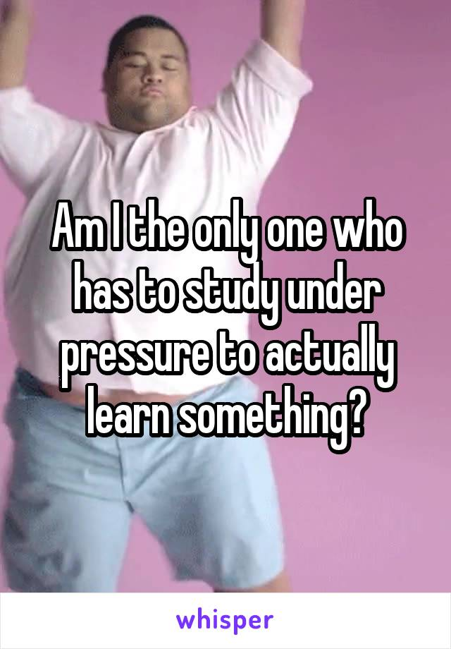 Am I the only one who has to study under pressure to actually learn something?