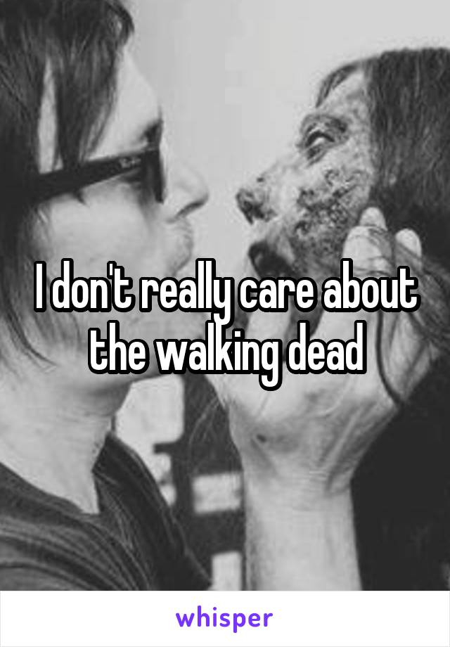 I don't really care about the walking dead