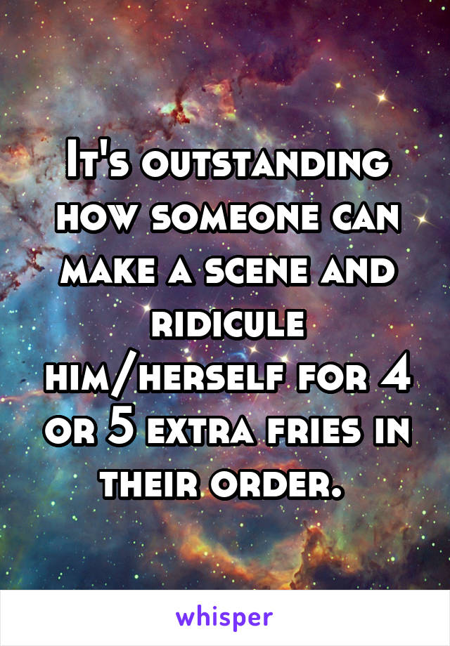 It's outstanding how someone can make a scene and ridicule him/herself for 4 or 5 extra fries in their order.