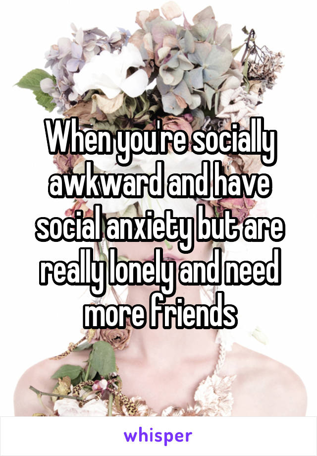 When you're socially awkward and have social anxiety but are really lonely and need more friends