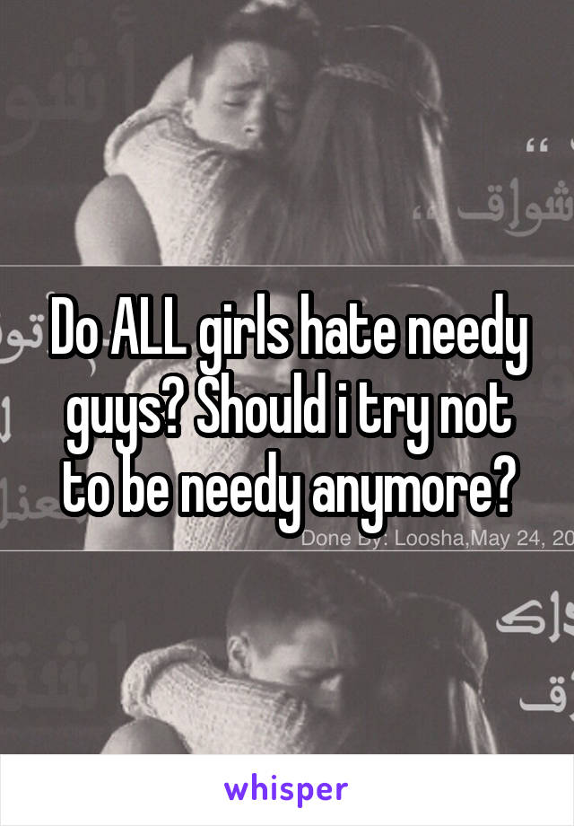 Do ALL girls hate needy guys? Should i try not to be needy anymore?