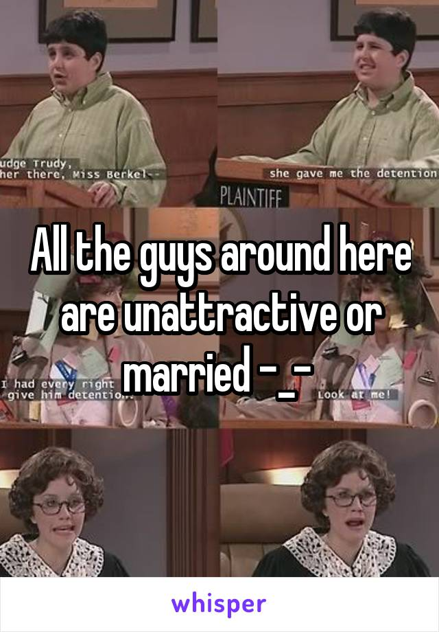 All the guys around here are unattractive or married -_-