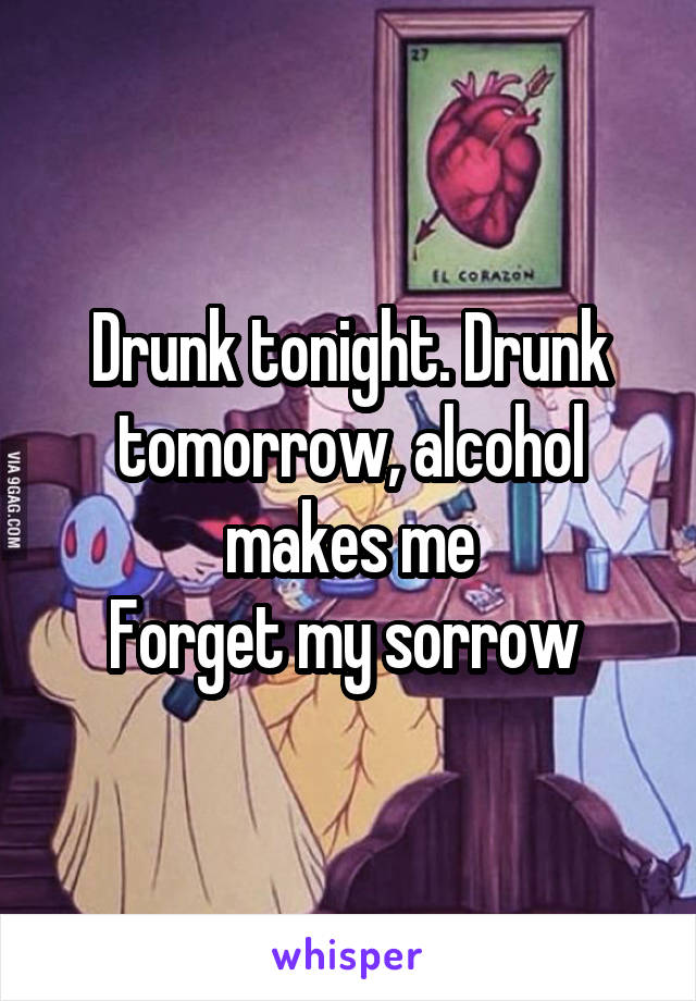 Drunk tonight. Drunk tomorrow, alcohol makes me Forget my sorrow