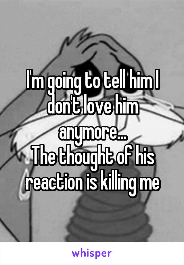 I'm going to tell him I don't love him anymore... The thought of his reaction is killing me