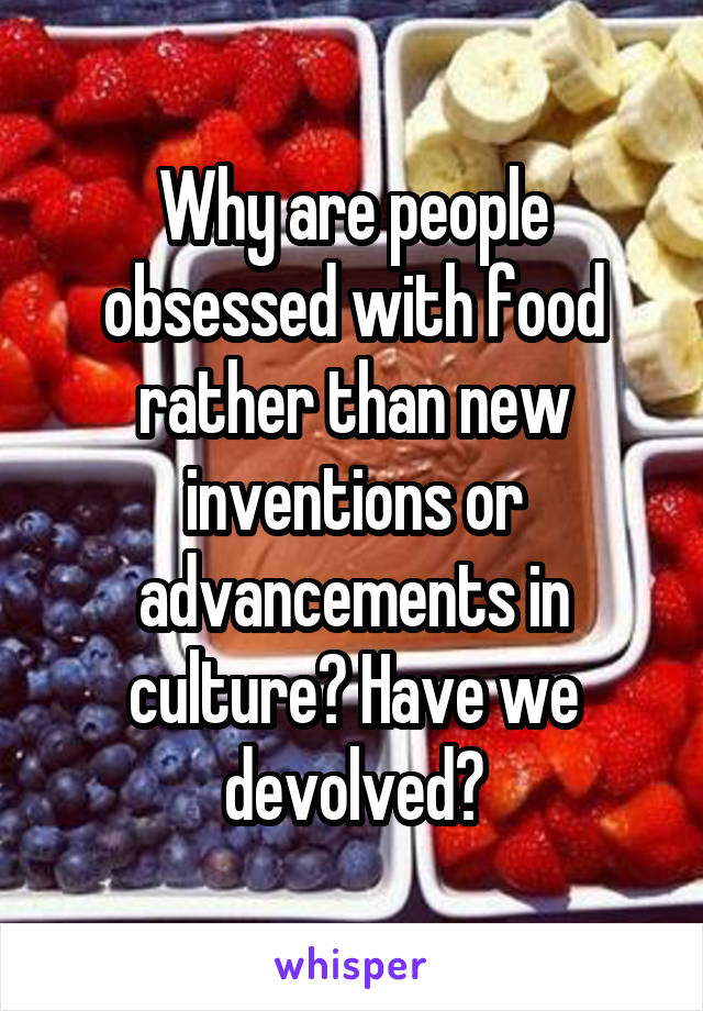 Why are people obsessed with food rather than new inventions or advancements in culture? Have we devolved?