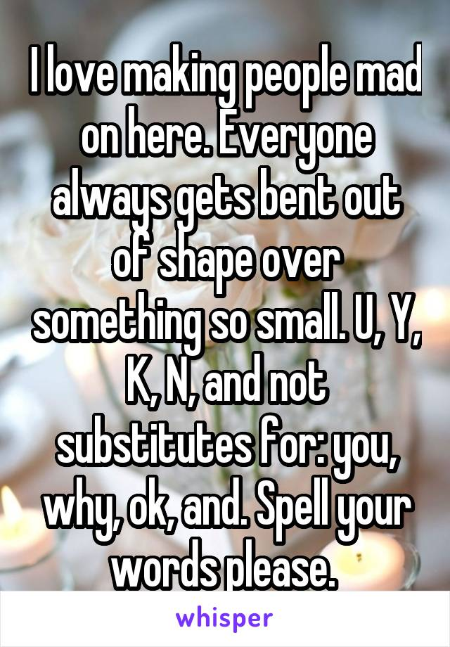 I love making people mad on here. Everyone always gets bent out of shape over something so small. U, Y, K, N, and not substitutes for: you, why, ok, and. Spell your words please.