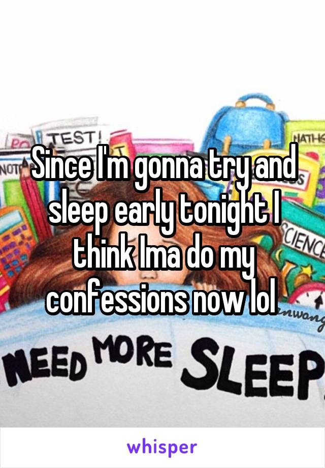 Since I'm gonna try and sleep early tonight I think Ima do my confessions now lol