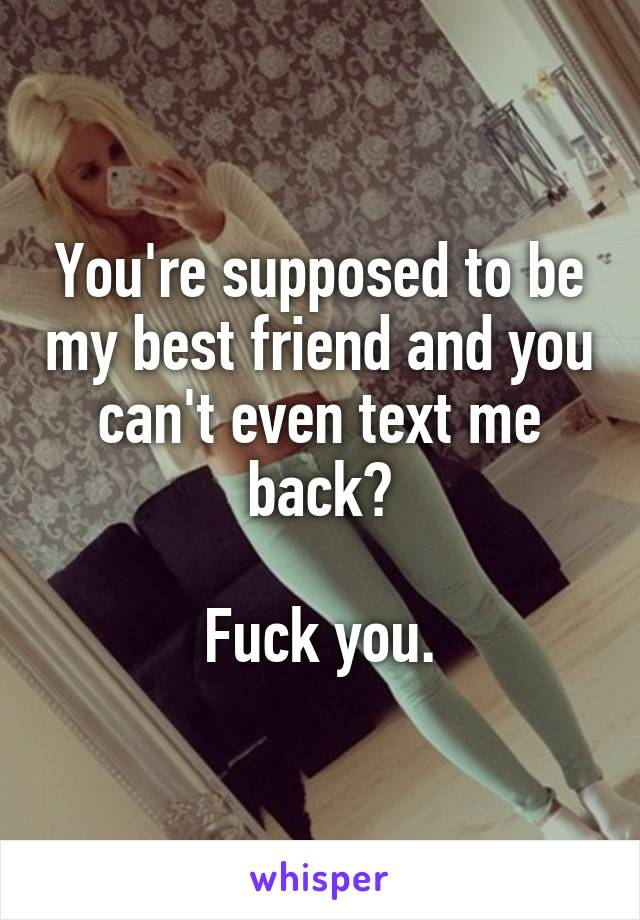 You're supposed to be my best friend and you can't even text me back?  Fuck you.