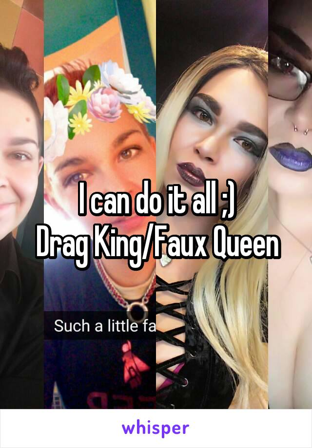 I can do it all ;) Drag King/Faux Queen