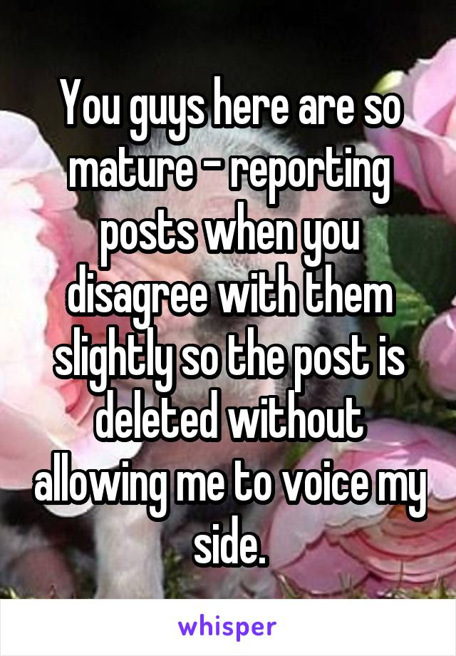 You guys here are so mature - reporting posts when you disagree with them slightly so the post is deleted without allowing me to voice my side.